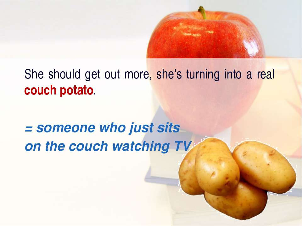 She should get out more, she's turning into a real couch potato. = someone wh...