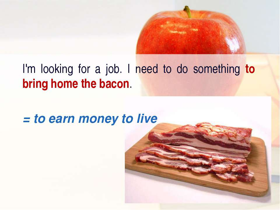 I'm looking for a job. I need to do something to bring home the bacon. = to e...