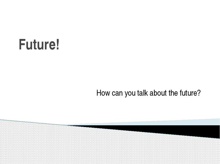 Future! How can you talk about the future?