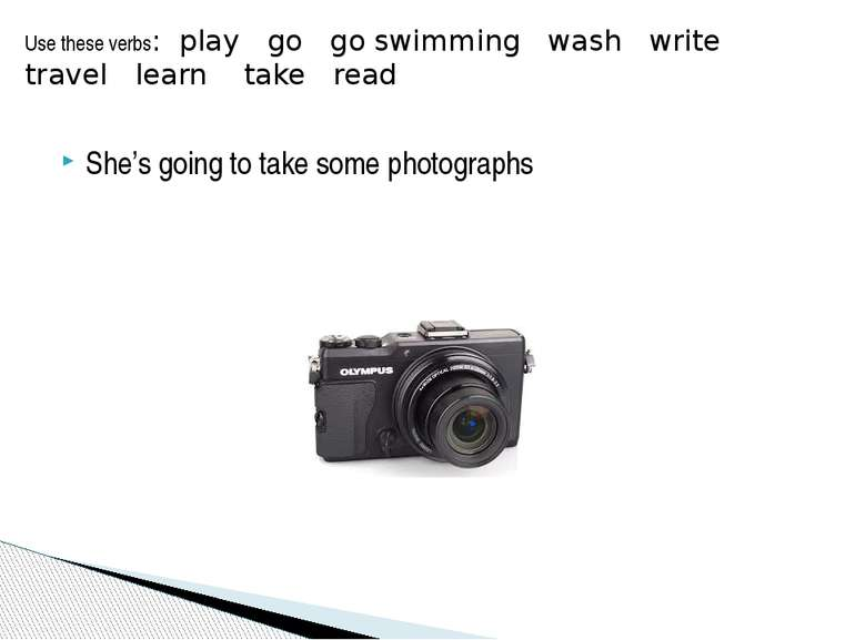 She's going to take some photographs Use these verbs: play go go swimming was...