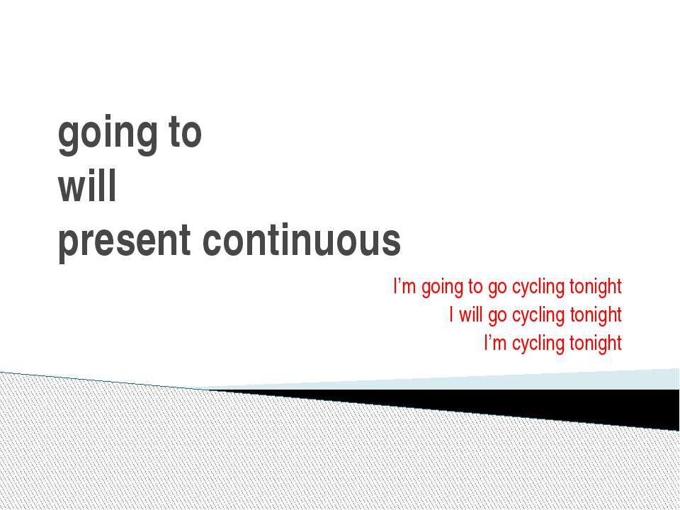 going to will present continuous I'm going to go cycling tonight I will go cy...