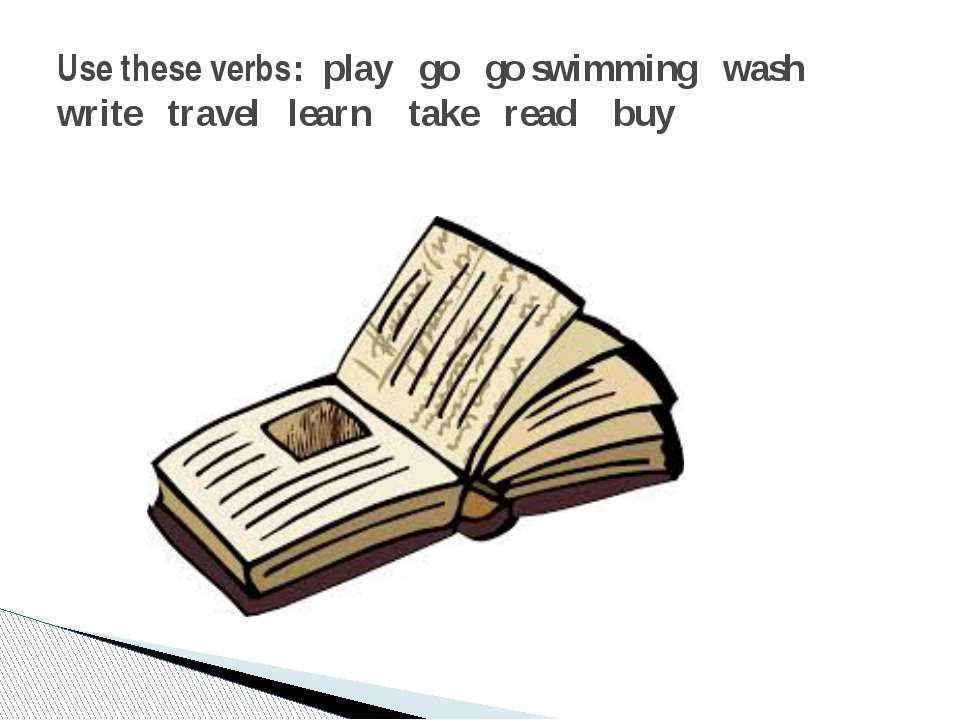 Use these verbs: play go go swimming wash write travel learn take read buy