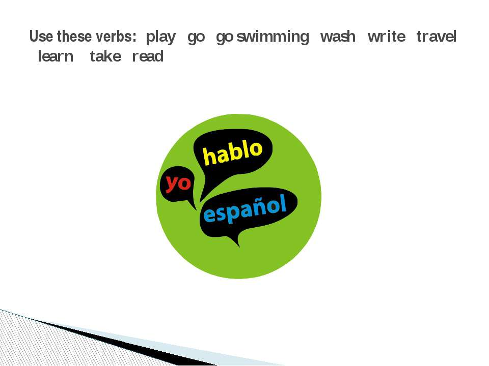 Use these verbs: play go go swimming wash write travel learn take read