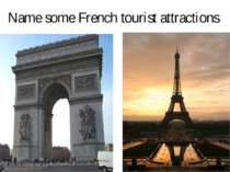 Name some French tourist attractions Arc De Triump, Eiffel Tower