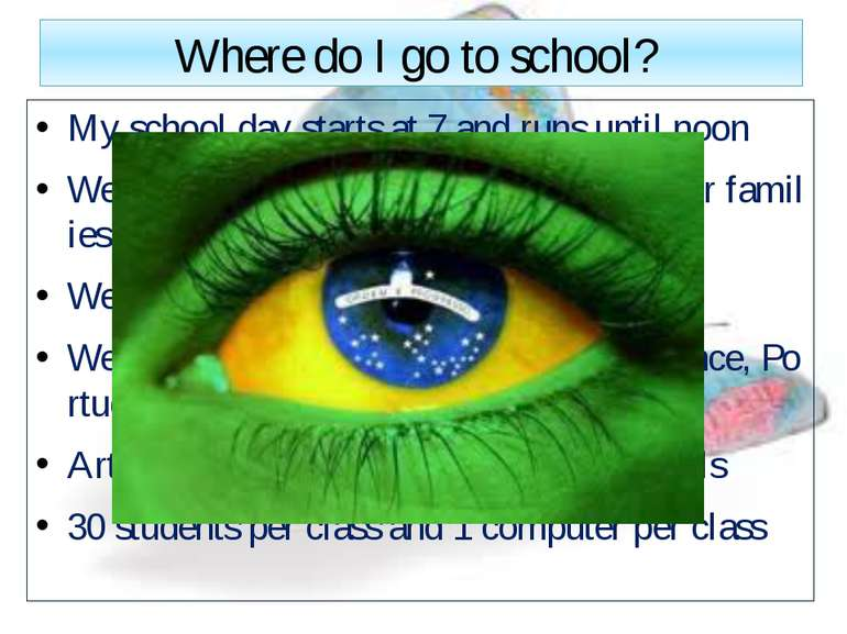 Where do I go to school? My school day starts at 7 and runs until noon We go ...