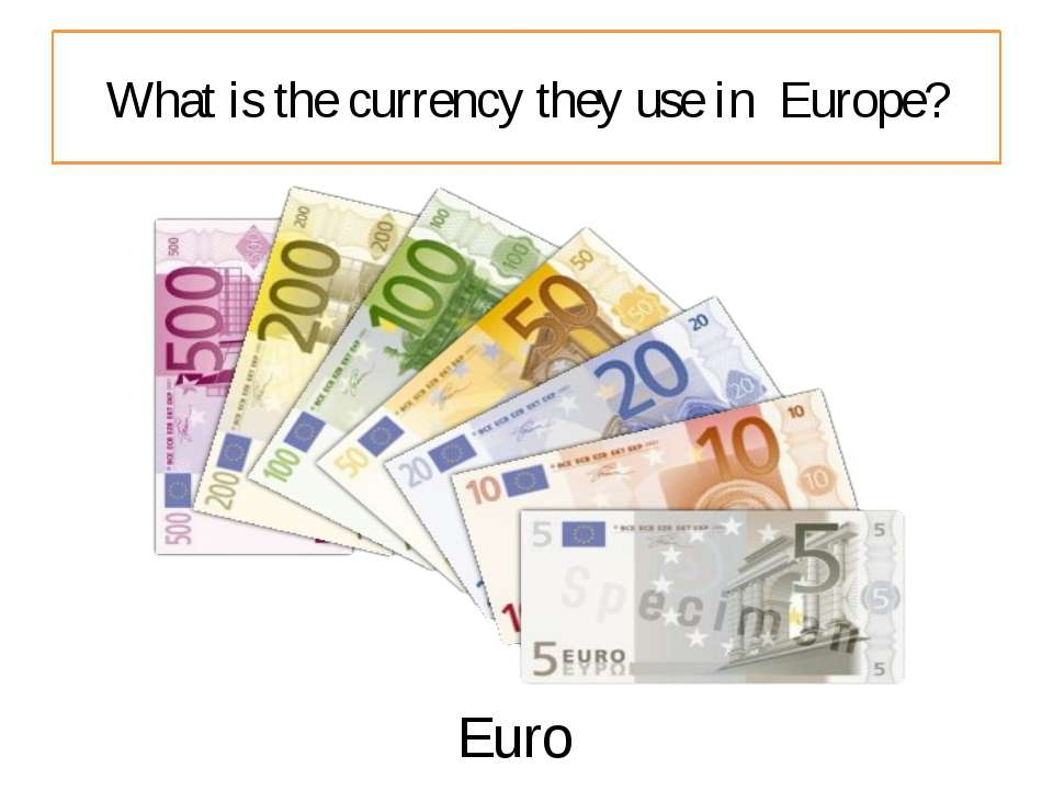 What is the currency they use in Europe? Euro