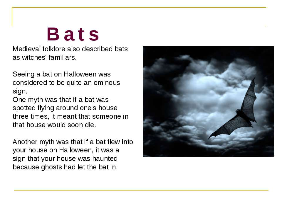 B a t s Medieval folklore also described bats as witches' familiars. Seeing a...