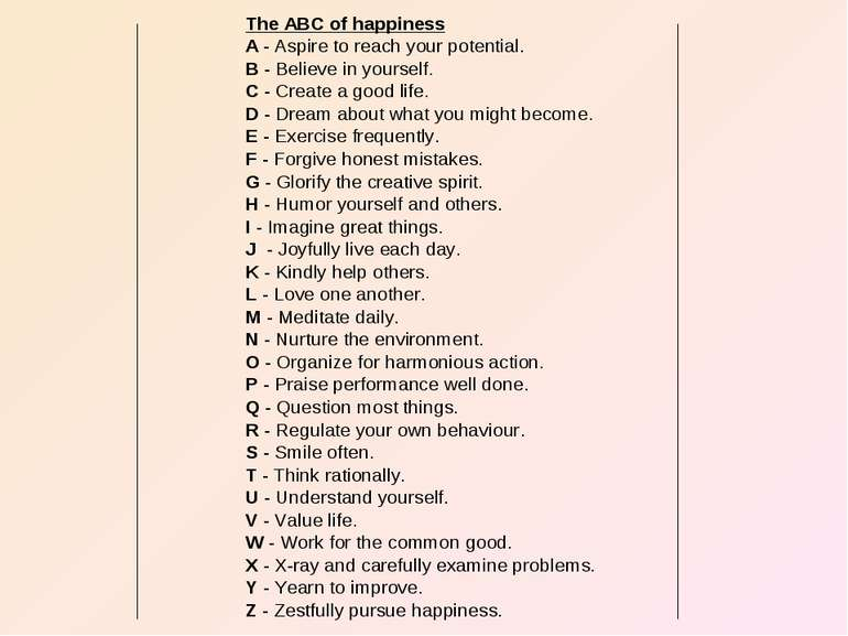 The ABC of happiness A - Aspire to reach your potential. B - Believe in yours...