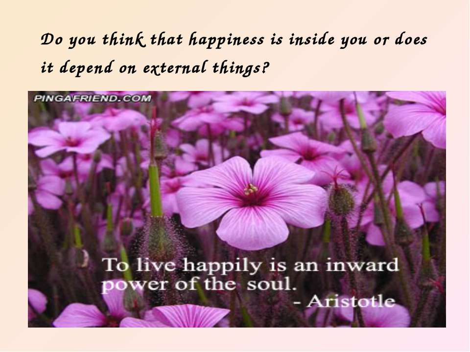 Do you think that happiness is inside you or does it depend on external things?