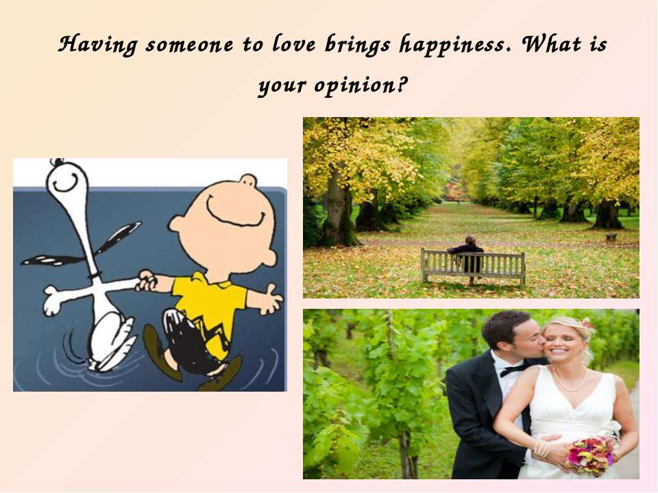 Having someone to love brings happiness. What is your opinion?