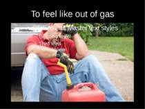 To feel like out of gas