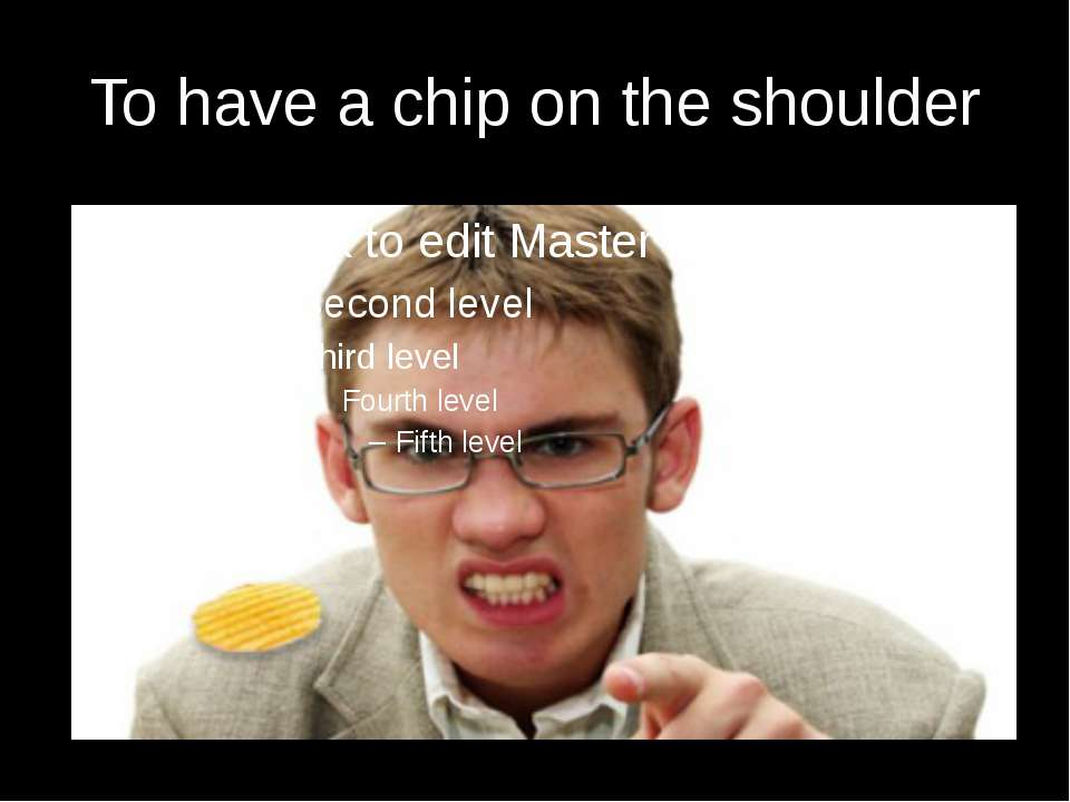 To have a chip on the shoulder