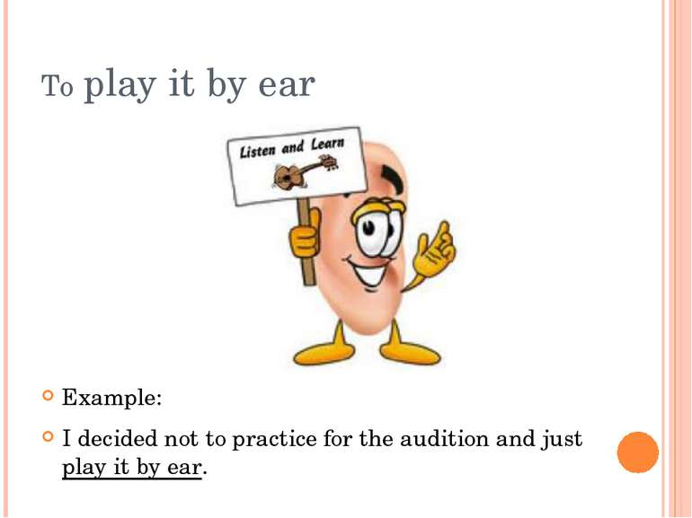 To play it by ear Example: I decided not to practice for the audition and jus...