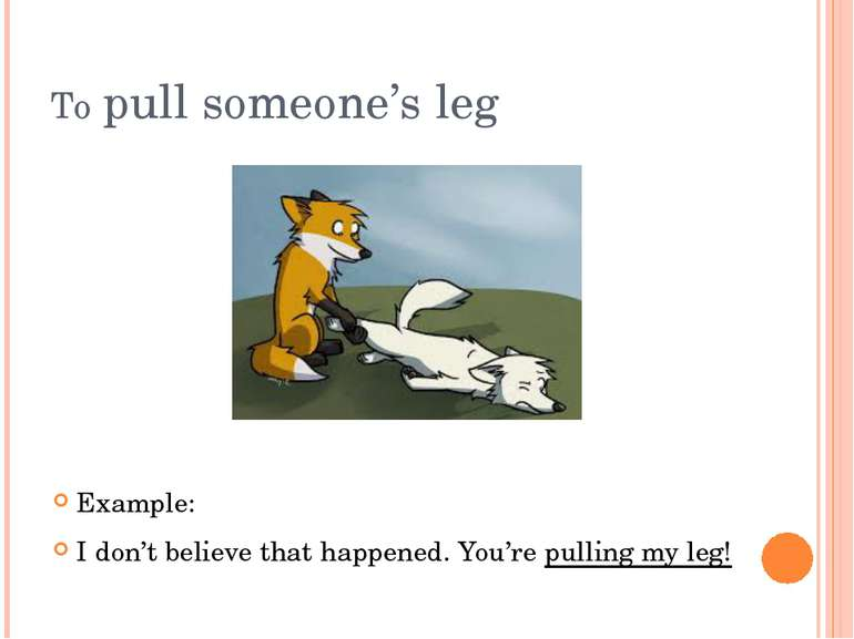 To pull someone's leg Example: I don't believe that happened. You're pulling ...