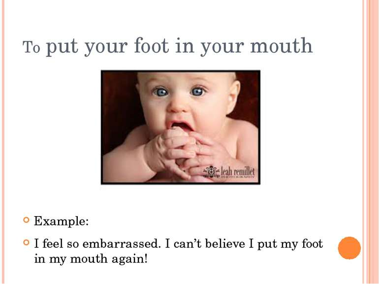 To put your foot in your mouth Example: I feel so embarrassed. I can't believ...