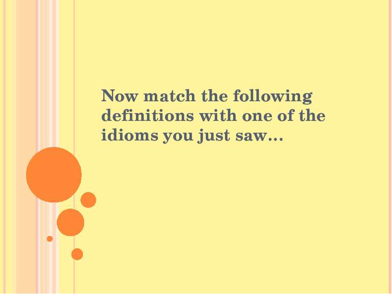 Now match the following definitions with one of the idioms you just saw…