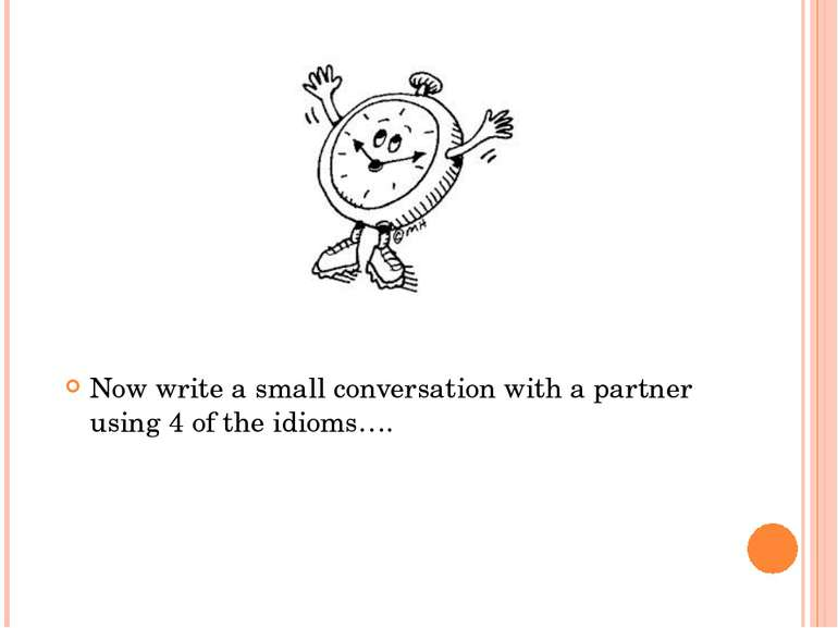 Now write a small conversation with a partner using 4 of the idioms….