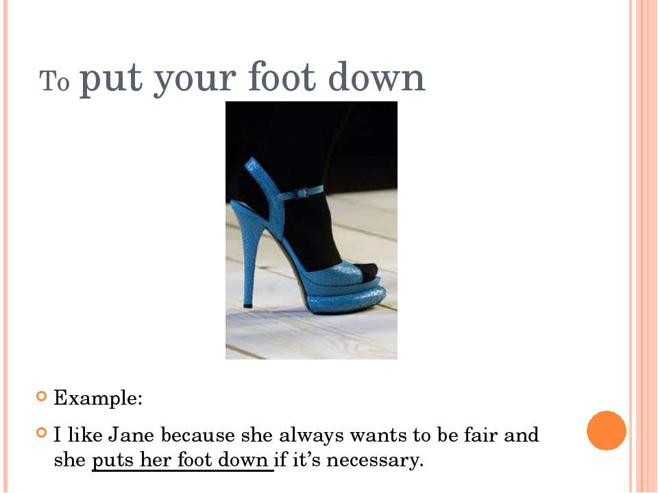 To put your foot down Example: I like Jane because she always wants to be fai...