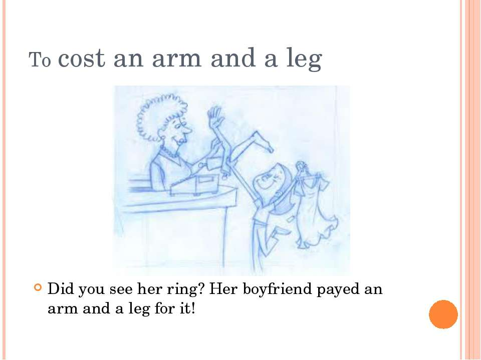 To cost an arm and a leg Did you see her ring? Her boyfriend payed an arm and...