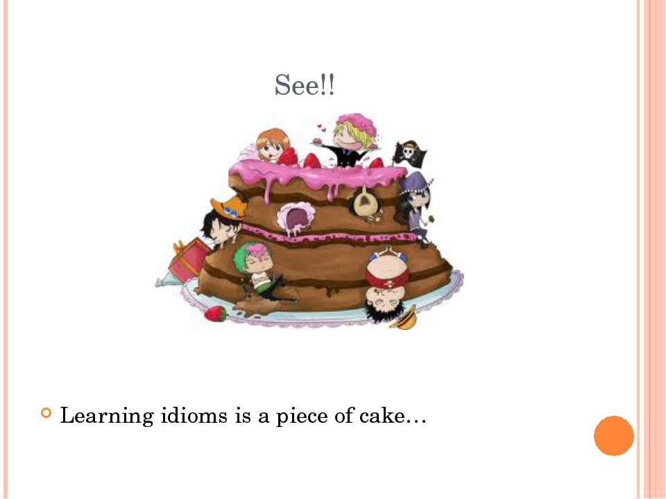 See!! Learning idioms is a piece of cake…