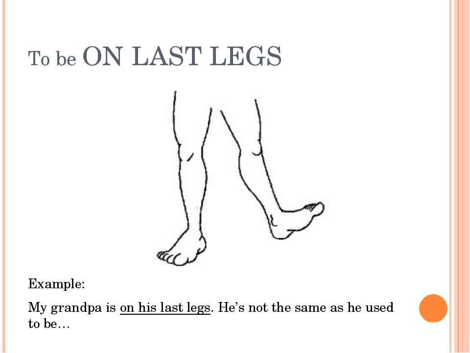 To be ON LAST LEGS Example: My grandpa is on his last legs. He's not the same...