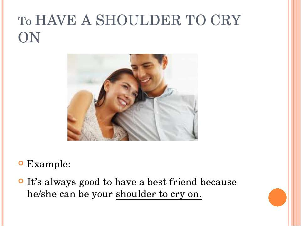 To HAVE A SHOULDER TO CRY ON Example: It's always good to have a best friend ...