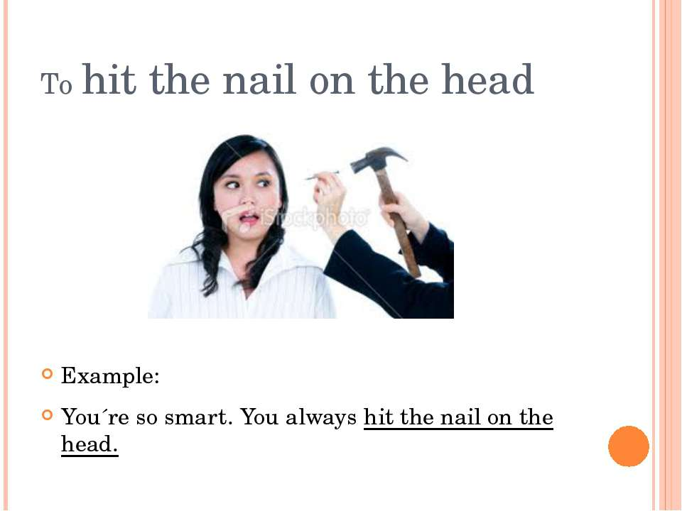 To hit the nail on the head Example: You´re so smart. You always hit the nail...