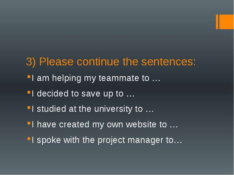 3) Please continue the sentences: I am helping my teammate to … I decided to ...