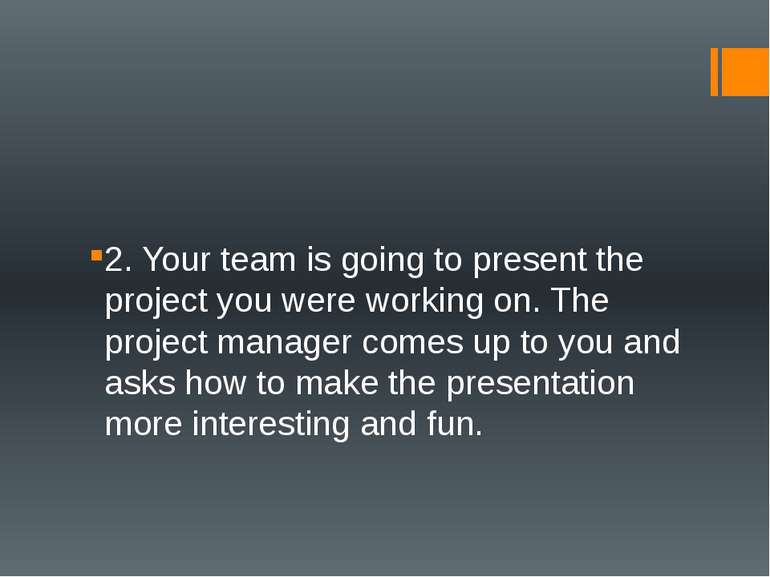 2. Your team is going to present the project you were working on. The project...