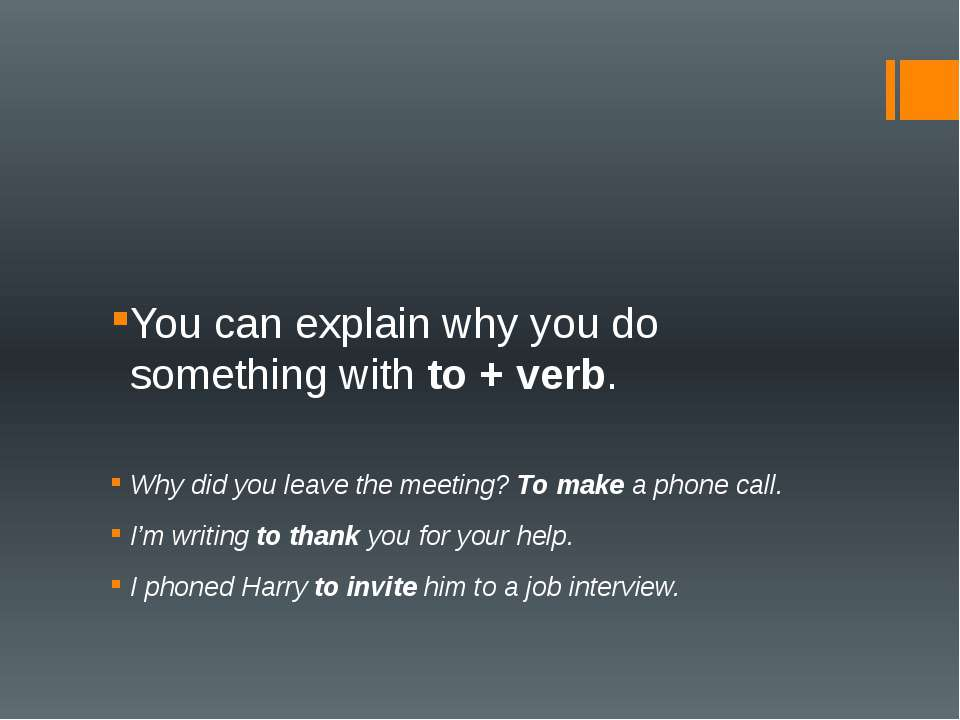 You can explain why you do something with to + verb. Why did you leave the me...