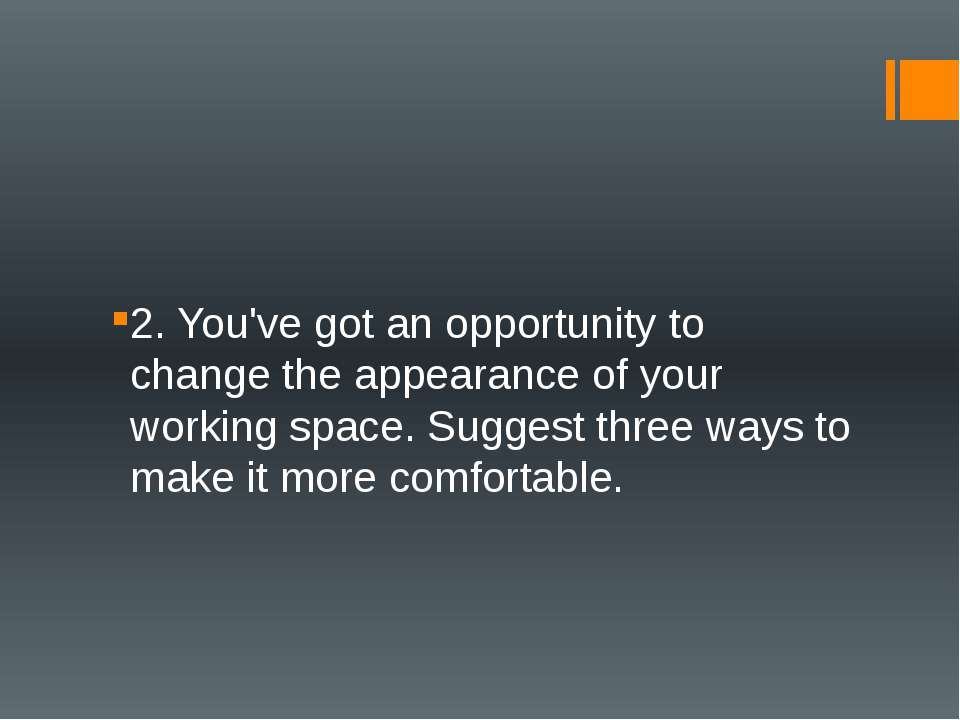 2. You've got an opportunity to change the appearance of your working space. ...