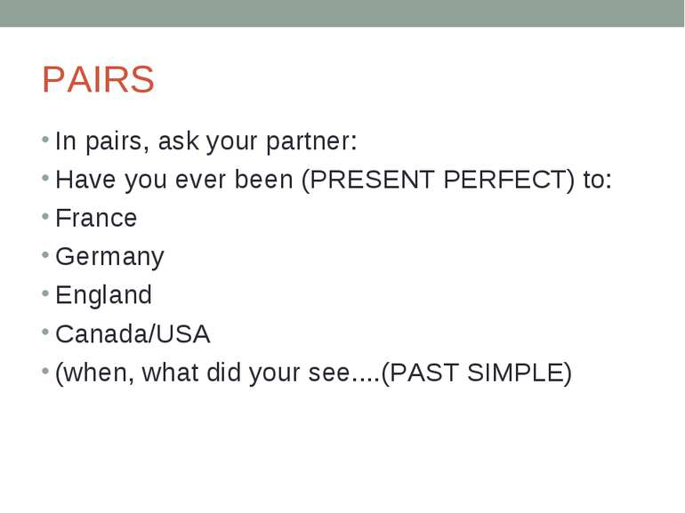 PAIRS In pairs, ask your partner: Have you ever been (PRESENT PERFECT) to: Fr...