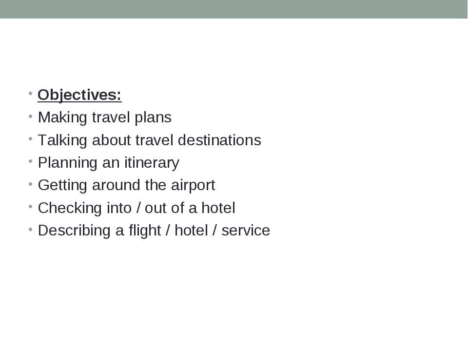 Objectives: Making travel plans Talking about travel destinations Planning an...