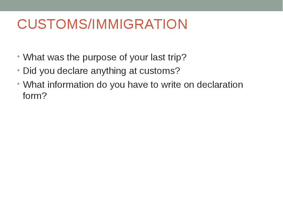 CUSTOMS/IMMIGRATION What was the purpose of your last trip? Did you declare a...