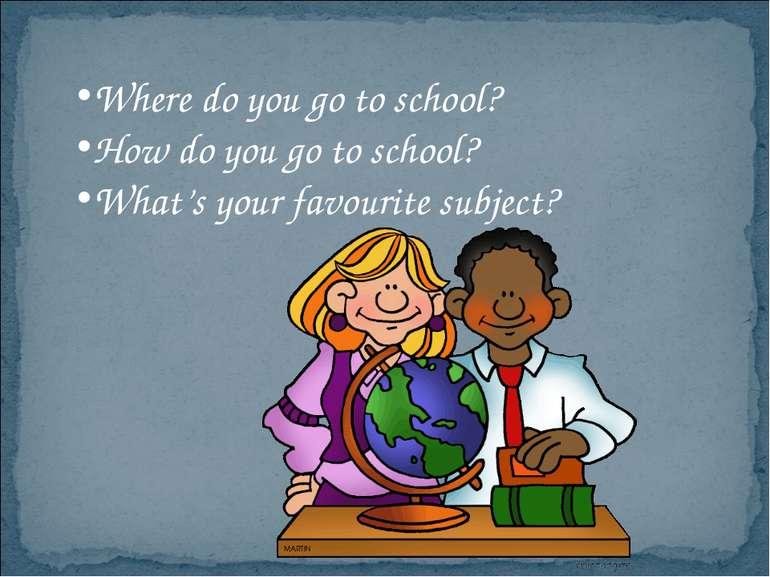 Where do you go to school? How do you go to school? What's your favourite sub...