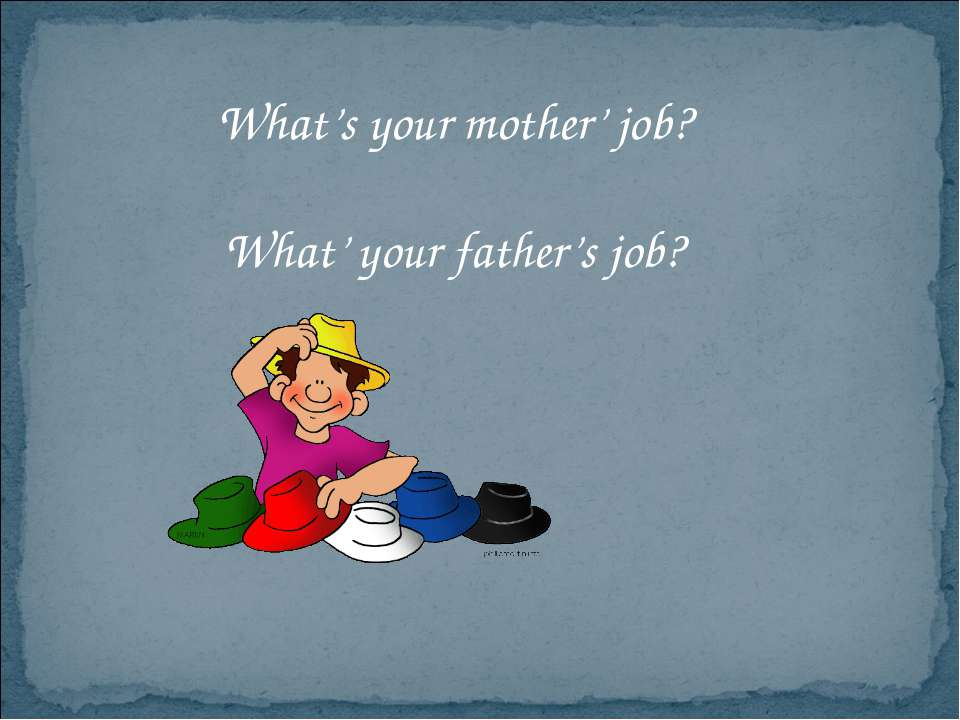 What's your mother' job? What' your father's job?
