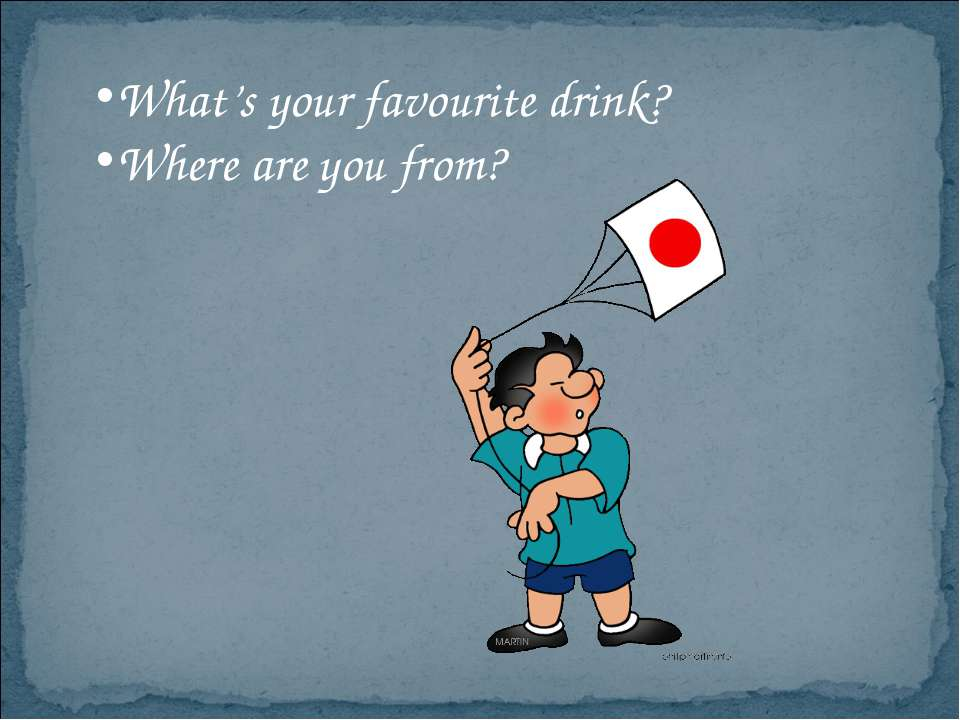What's your favourite drink? Where are you from?