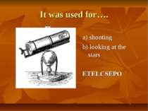 It was used for…. a) shooting b) looking at the stars ETELCSEPO