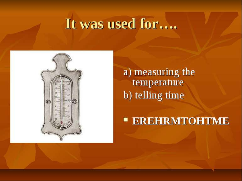 It was used for…. a) measuring the temperature b) telling time EREHRMTOHTME