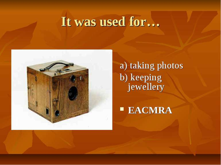 It was used for… a) taking photos b) keeping jewellery EACMRA