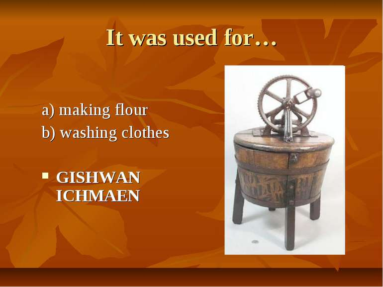 It was used for… a) making flour b) washing clothes GISHWAN ICHMAEN