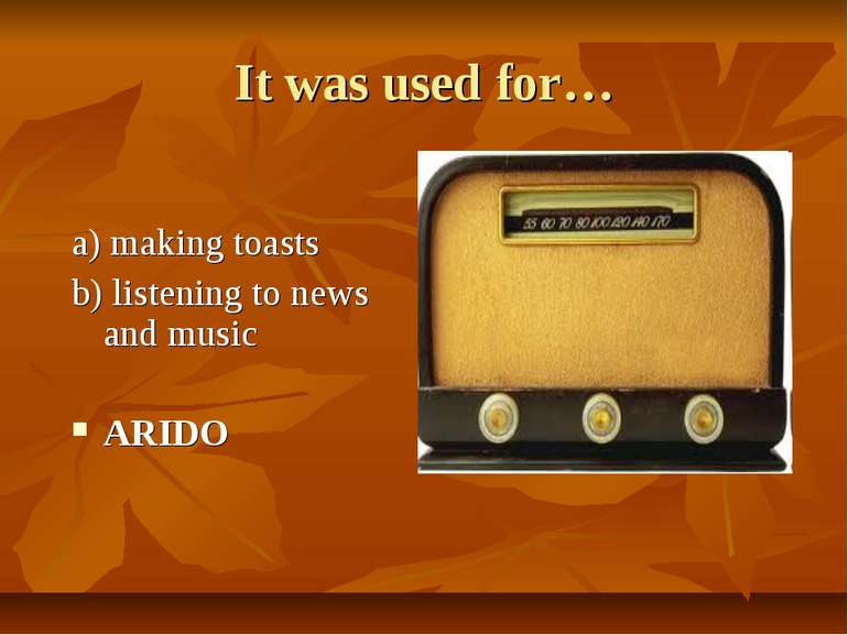 It was used for… a) making toasts b) listening to news and music ARIDO
