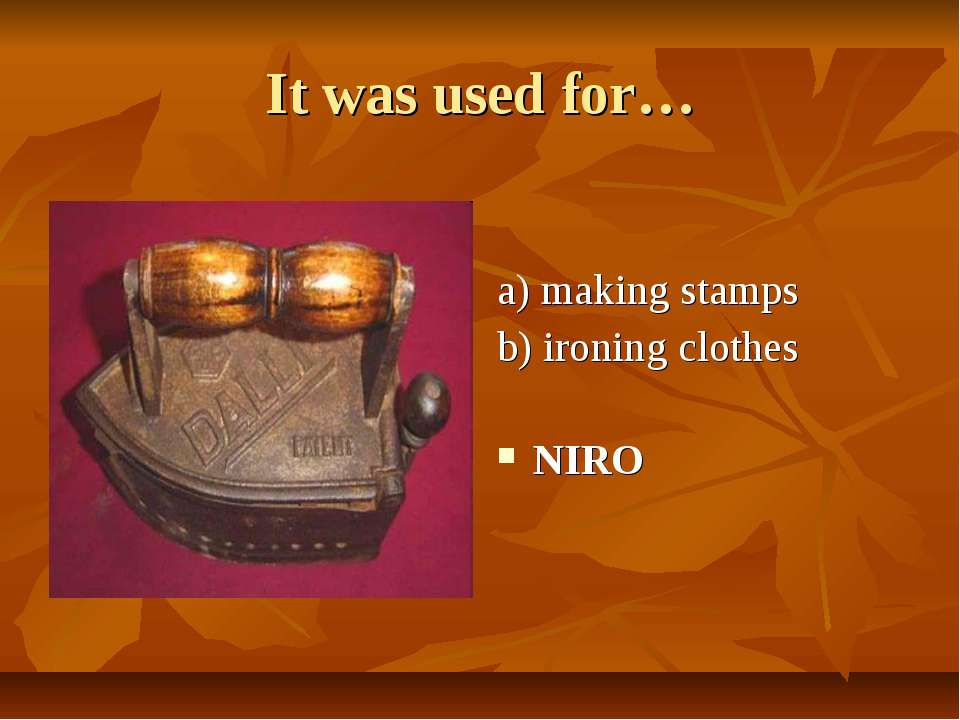 It was used for… a) making stamps b) ironing clothes NIRO