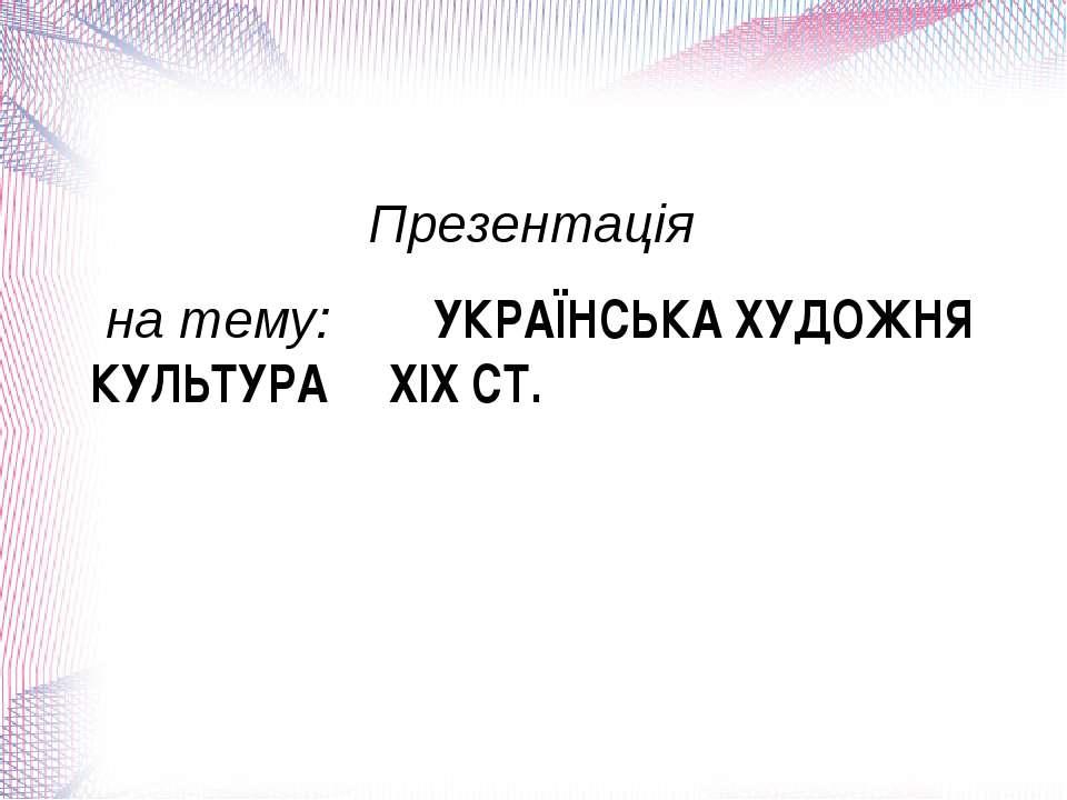 Презентація на тему: УКРАЇНСЬКА ХУДОЖНЯ КУЛЬТУРА XIX СТ.
