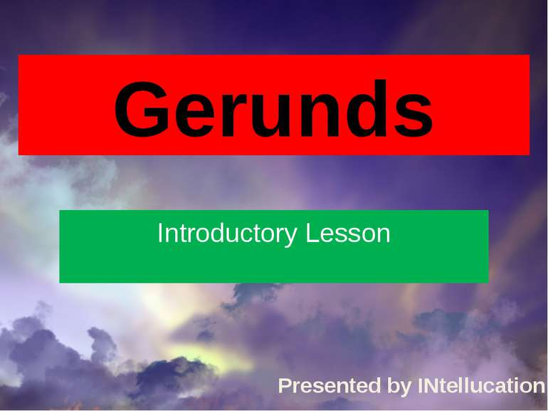 Gerunds Introductory Lesson Presented by INtellucation