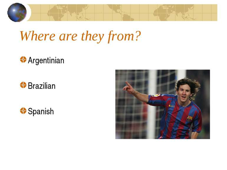 Where are they from? Argentinian Brazilian Spanish