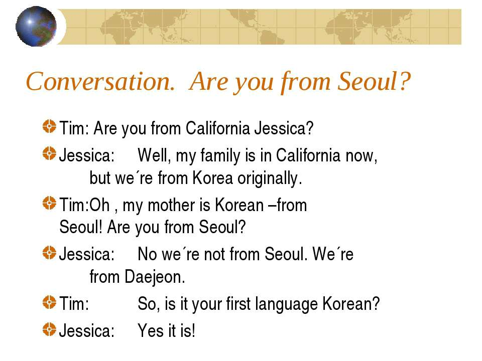 Conversation. Are you from Seoul? Tim: Are you from California Jessica? Jessi...