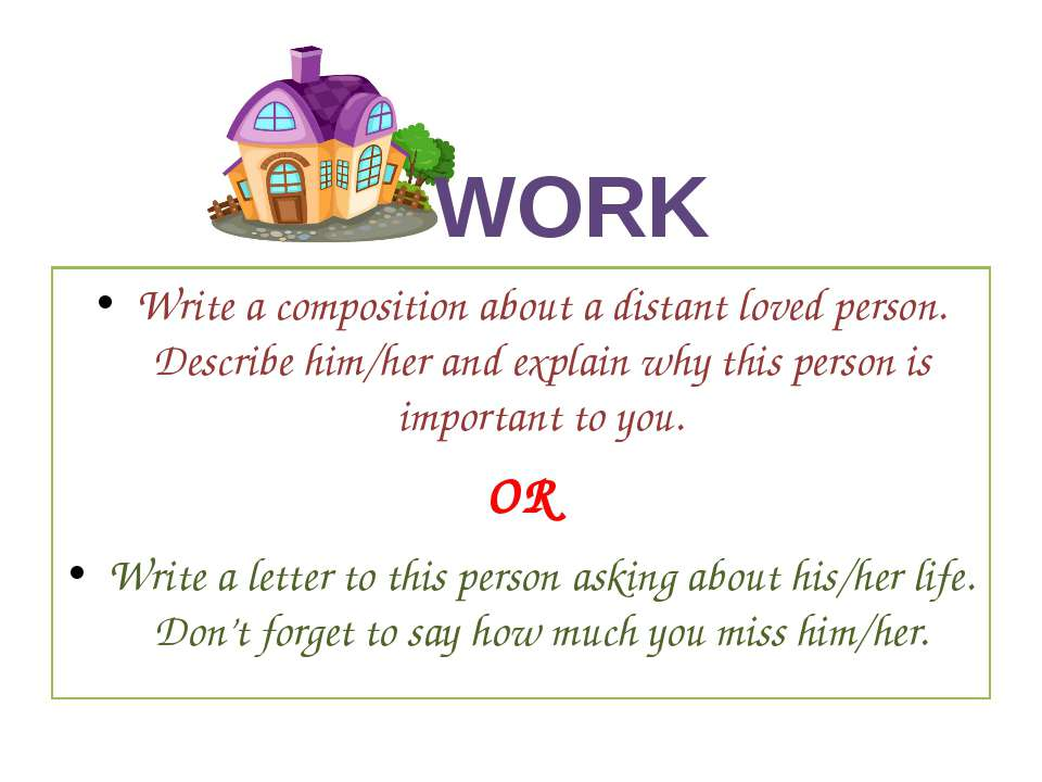 WORK Write a composition about a distant loved person. Describe him/her and e...