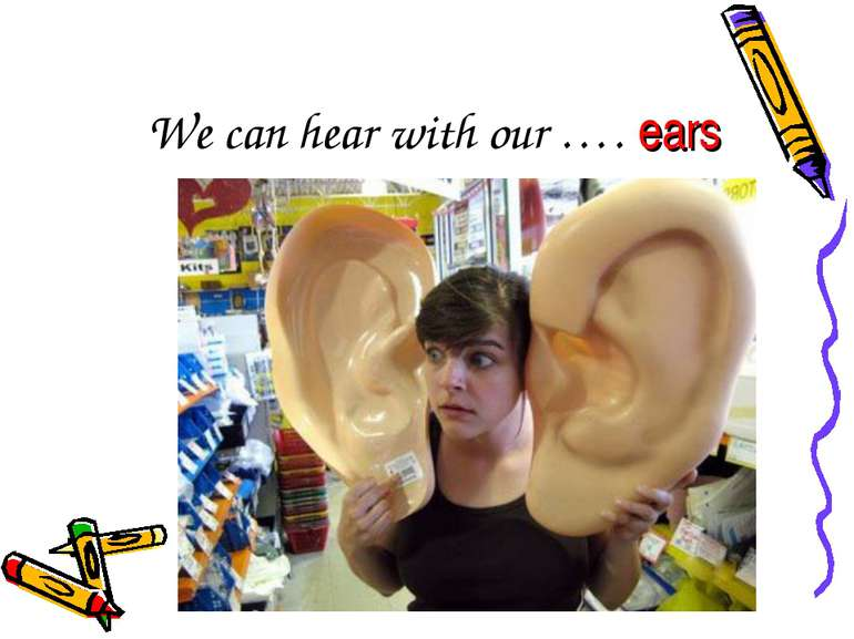 We can hear with our …. ears