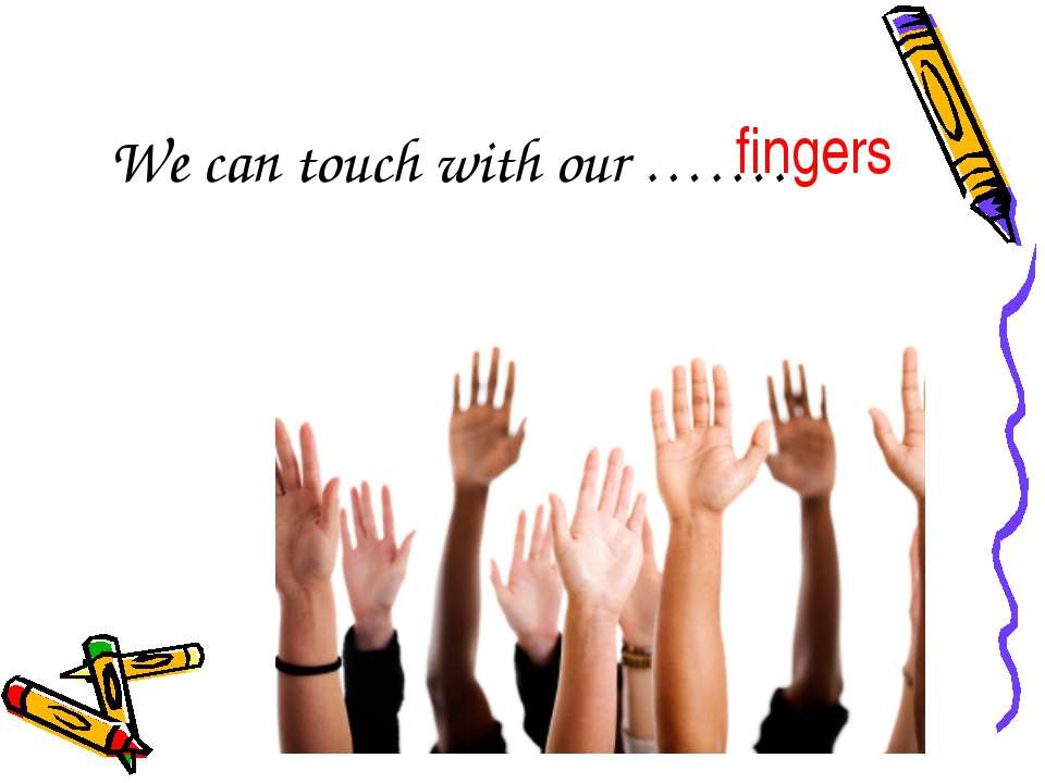 We can touch with our ……. fingers